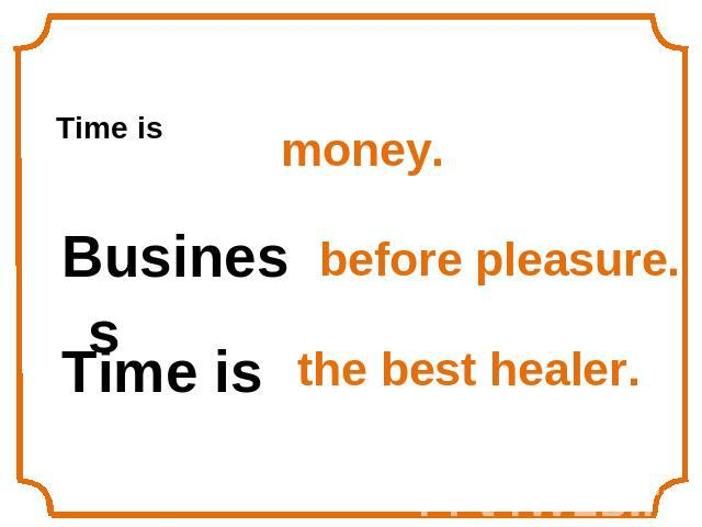 Time isBusiness Time is money.before pleasure.the best healer.