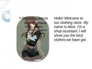 Hello! Welcome to our clothing store. My name is Alice. I'm a shop assistant. I