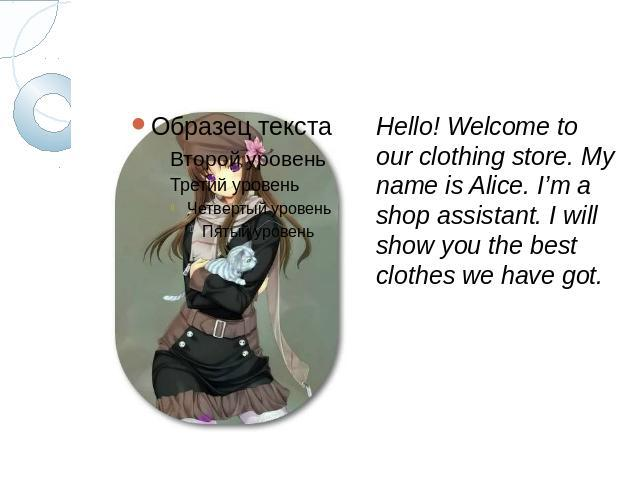 Hello! Welcome to our clothing store. My name is Alice. I'm a shop assistant. I will show you the best clothes we have got.