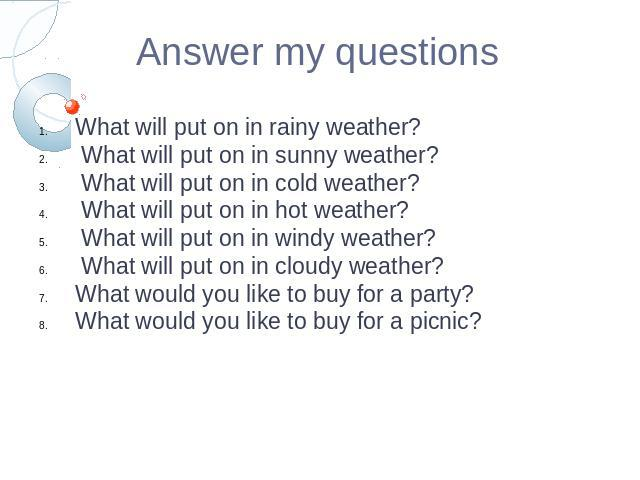 Answer my questionsWhat will put on in rainy weather? What will put on in sunny weather? What will put on in cold weather? What will put on in hot weather? What will put on in windy weather? What will put on in cloudy weather?What would you like to …