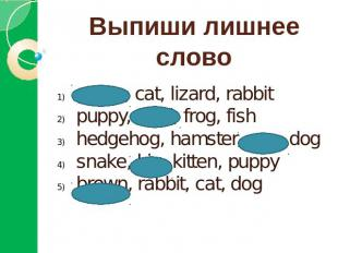 Выпиши лишнее словоgreen, cat, lizard, rabbitpuppy, feed, frog, fishhedgehog, ha