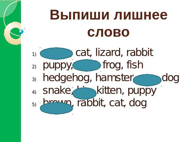 Выпиши лишнее словоgreen, cat, lizard, rabbitpuppy, feed, frog, fishhedgehog, hamster, pen, dogsnake, big, kitten, puppybrown, rabbit, cat, dog
