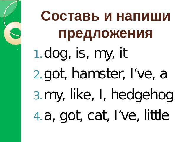 Составь и напиши предложенияdog, is, my, itgot, hamster, I've, amy, like, I, hedgehoga, got, cat, I've, little