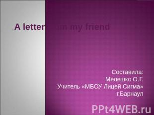 A letter from my friendСоставила:Мелешко О.Г.Учитель «МБОУ Лицей Сигма»г.Барнаул