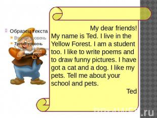 My dear friends!My name is Ted. I live in the Yellow Forest. I am a student too.