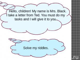 Hello, children! My name is Mrs. Black. I take a letter from Ted. You must do my