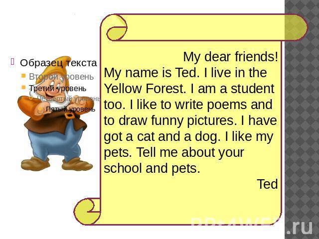 My dear friends!My name is Ted. I live in the Yellow Forest. I am a student too. I like to write poems and to draw funny pictures. I have got a cat and a dog. I like my pets. Tell me about your school and pets. Ted