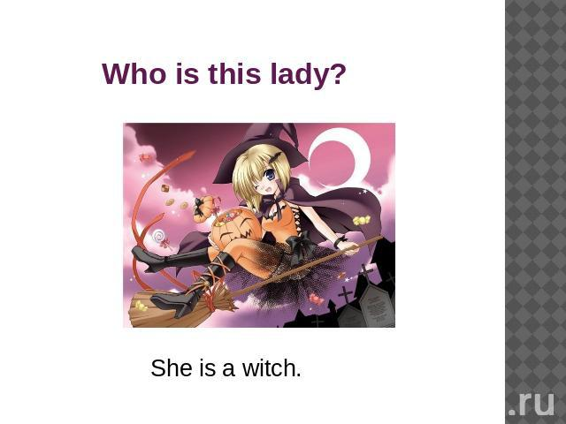 Who is this lady?She is a witch.
