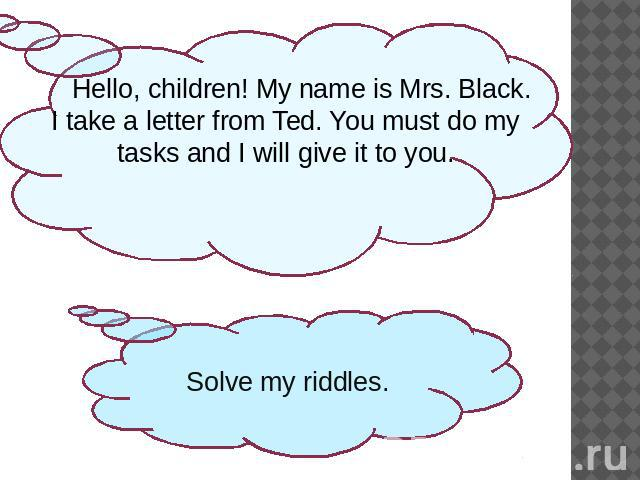 Hello, children! My name is Mrs. Black. I take a letter from Ted. You must do my tasks and I will give it to you.Solve my riddles.