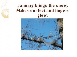 January brings the snow,Makes our feet and fingers glow.