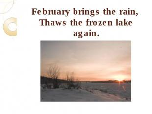 February brings the rain, Thaws the frozen lake again.