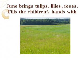 June brings tulips, lilies, roses,Fills the children's hands with posies.
