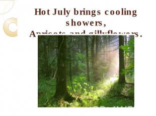 Hot July brings cooling showers,Apricots and gillyflowers.