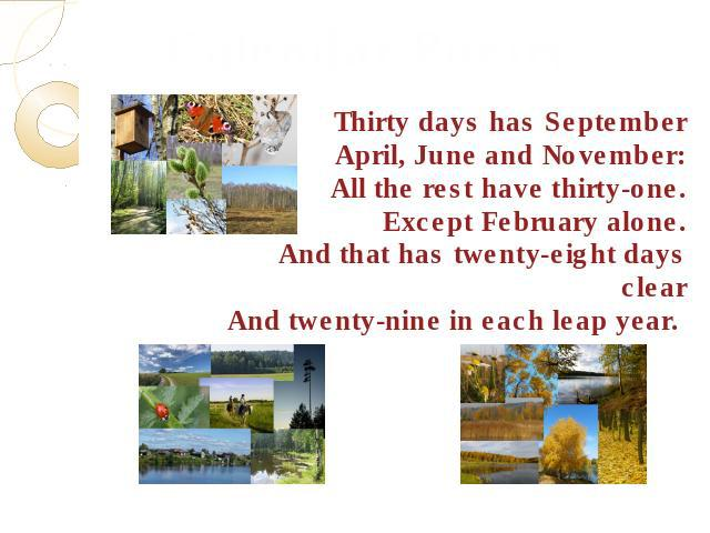 Calendar PoetryThirty days has SeptemberApril, June and November:All the rest have thirty-one.Except February alone.And that has twenty-eight days clearAnd twenty-nine in each leap year.