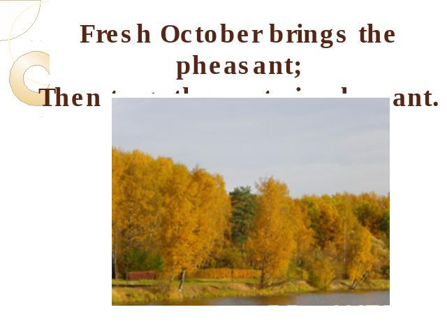 Fresh October brings the pheasant;Then to gather nuts is pleasant.