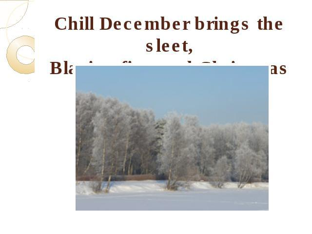 Chill December brings the sleet,Blazing fire, and Christmas treat.
