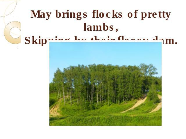 May brings flocks of pretty lambs,Skipping by their fleecy dam.