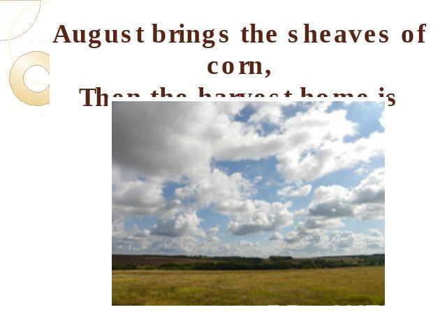 August brings the sheaves of corn,Then the harvest home is borne.