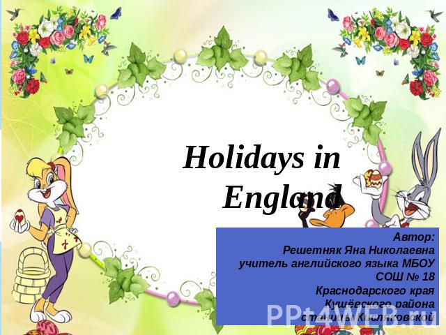 Holidays in EnglandАвтор:Решетняк Яна Николаевнаучитель английского языка МБОУ СОШ № 18Краснодарского краяКущёвского районастаницы Кисляковской