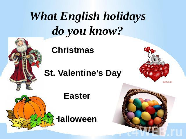 What English holidays do you know? Christmas St. Valentine's Day Easter Halloween