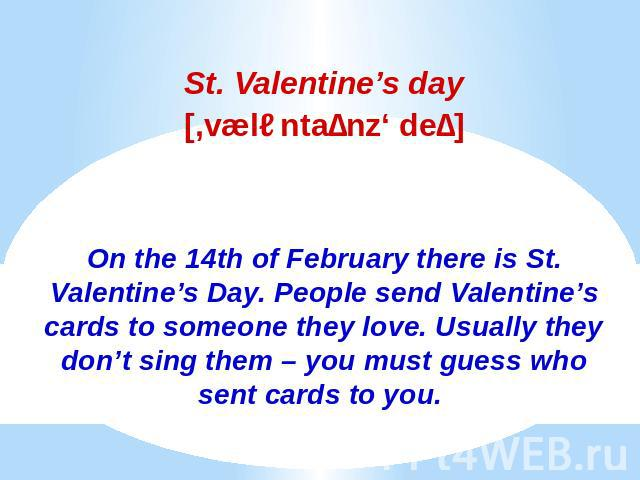 St. Valentine's daySt. Valentine's day[,væləntaɪnz' deɪ]On the 14th of February there is St. Valentine's Day. People send Valentine's cards to someone they love. Usually they don't sing them – you must guess who sent cards to you.
