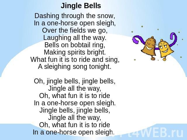 Jingle BellsDashing through the snow,In a one-horse open sleigh,Over the fields we go,Laughing all the way.Bells on bobtail ring,Making spirits bright.What fun it is to ride and sing,A sleighing song tonight.Oh, jingle bells, jingle bells,Jingle all…