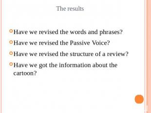 The resultsHave we revised the words and phrases?Have we revised the Passive Voi