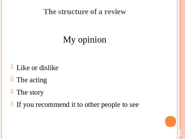 The structure of a reviewMy opinionLike or dislikeThe actingThe storyIf you recommend it to other people to see