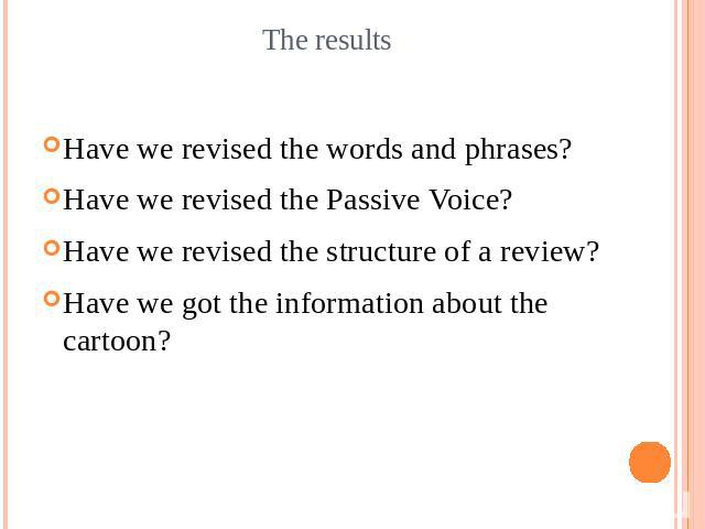 The resultsHave we revised the words and phrases?Have we revised the Passive Voice?Have we revised the structure of a review?Have we got the information about the cartoon?