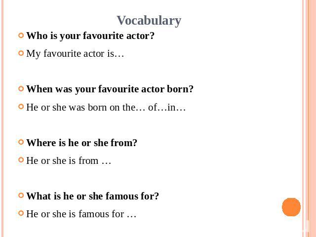 VocabularyWho is your favourite actor?My favourite actor is…When was your favourite actor born?He or she was born on the… of…in…Where is he or she from?He or she is from …What is he or she famous for?He or she is famous for …