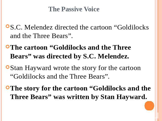 "The Passive VoiceS.C. Melendez directed the cartoon ""Goldilocks and the Three Bears"".The cartoon ""Goldilocks and the Three Bears"" was directed by S.C. Melendez.Stan Hayward wrote the story for the cartoon ""Goldilocks and the Three Bears"".The story f…"