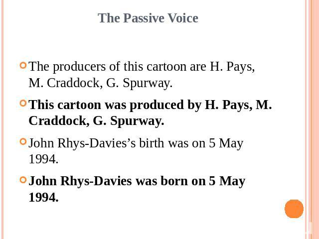 The Passive VoiceThe producers of this cartoon are H. Pays, M. Craddock, G. Spurway.This cartoon was produced by H. Pays, M. Craddock, G. Spurway.John Rhys-Davies's birth was on 5 May 1994.John Rhys-Davies was born on 5 May 1994.
