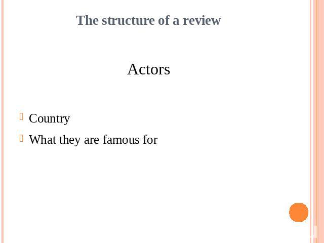 The structure of a reviewActorsCountryWhat they are famous for