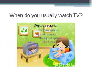 When do you usually watch TV?
