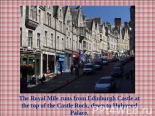 The Royal Mile runs from Edinburgh Castle at the top of the Castle Rock, down to