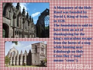 A Monastery of the Holy Rood was founded by David I, King of Scots, in 1128.The