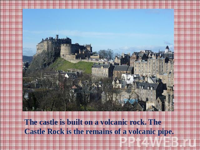 The castle is built on a volcanic rock. The Castle Rock is the remains of a volcanic pipe.