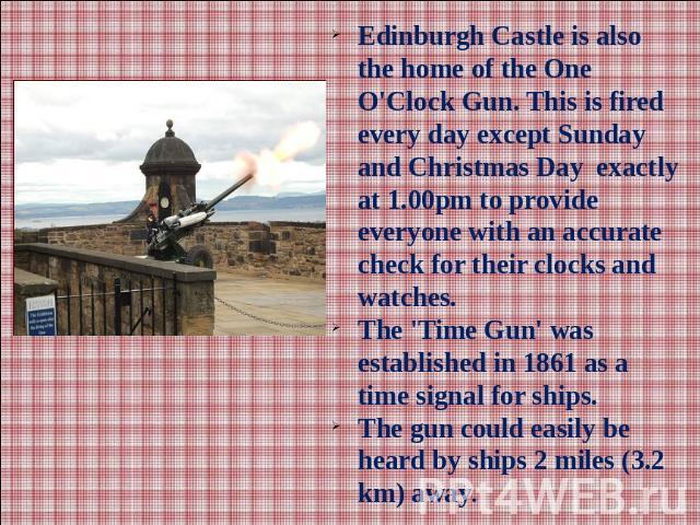 Edinburgh Castle is also the home of the One O'Clock Gun. This is fired every day except Sunday and Christmas Day exactly at 1.00pm to provide everyone with an accurate check for their clocks and watches.The 'Time Gun' was established in 1861 as a t…