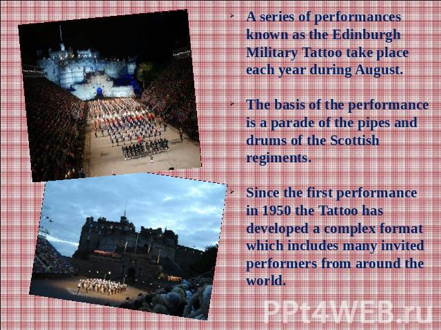 A series of performances known as the Edinburgh Military Tattoo take place each year during August. The basis of the performance is a parade of the pipes and drums of the Scottish regiments.Since the first performance in 1950 the Tattoo has develope…