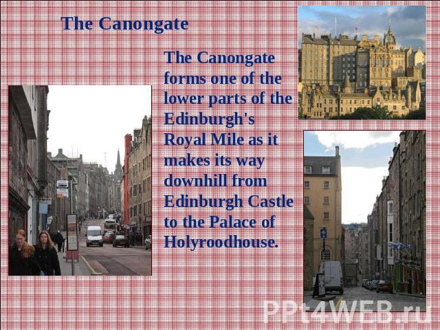 The CanongateThe Canongate forms one of the lower parts of the Edinburgh's Royal Mile as it makes its way downhill from Edinburgh Castle to the Palace of Holyroodhouse.