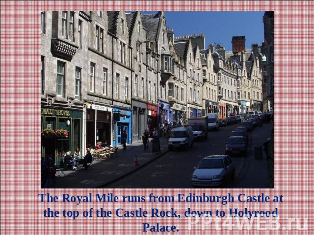 The Royal Mile runs from Edinburgh Castle at the top of the Castle Rock, down to Holyrood Palace.