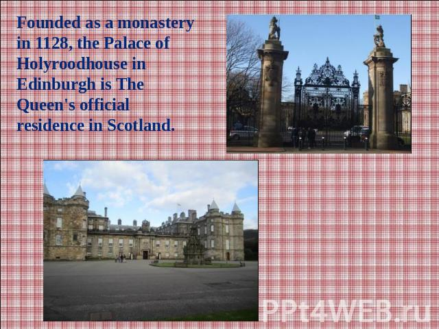 Founded as a monastery in 1128, the Palace of Holyroodhouse in Edinburgh is The Queen's official residence in Scotland.