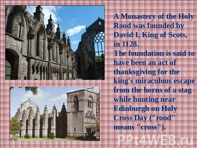 A Monastery of the Holy Rood was founded by David I, King of Scots, in 1128.The foundation is said to have been an act of thanksgiving for the king's miraculous escape from the horns of a stag while hunting near Edinburgh on Holy Cross Day (