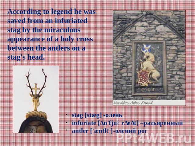 According to legend he was saved from an infuriated stag by the miraculous appearance of a holy cross between the antlers on a stag's head.stag [stæg] -оленьinfuriate [ɪn'fjuərɪeɪt] –разъяренныйаntler ['æntlə]-олений рог
