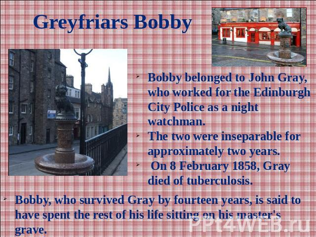 Greyfriars BobbyBobby belonged to John Gray, who worked for the Edinburgh City Police as a night watchman. The two were inseparable for approximately two years. On 8 February 1858, Gray died of tuberculosis. Bobby, who survived Gray by fourteen year…
