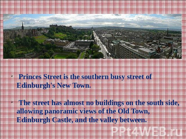 Princes Street is the southern busy street of Edinburgh's New Town. The street has almost no buildings on the south side, allowing panoramic views of the Old Town, Edinburgh Castle, and the valley between.