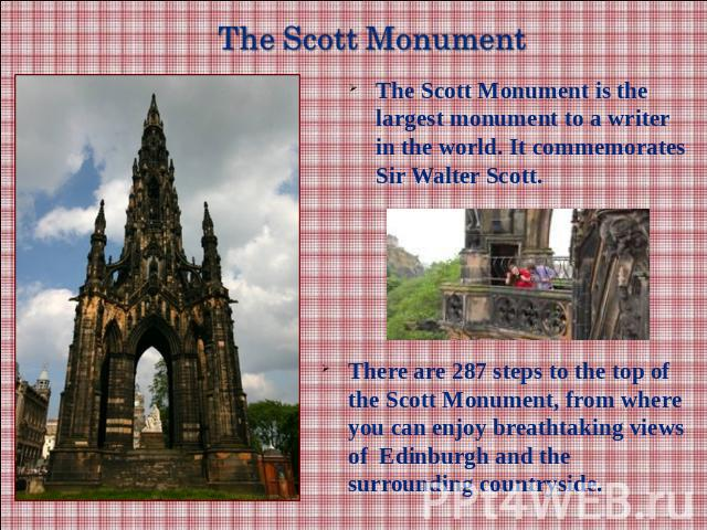 The Scott Monument is the largest monument to a writer in the world. It commemorates Sir Walter Scott.There are 287 steps to the top of the Scott Monument, from where you can enjoy breathtaking views of Edinburgh and the surrounding countryside.
