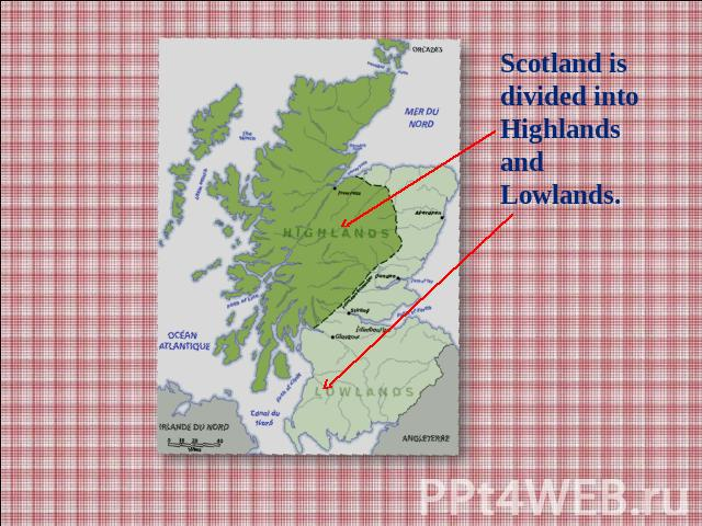 Scotland is divided into Highlands and Lowlands.