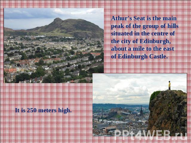Athur's Seat is the main peak of the group of hills situated in the centre of the city of Edinburgh, about a mile to the east of Edinburgh Castle.It is 250 meters high.