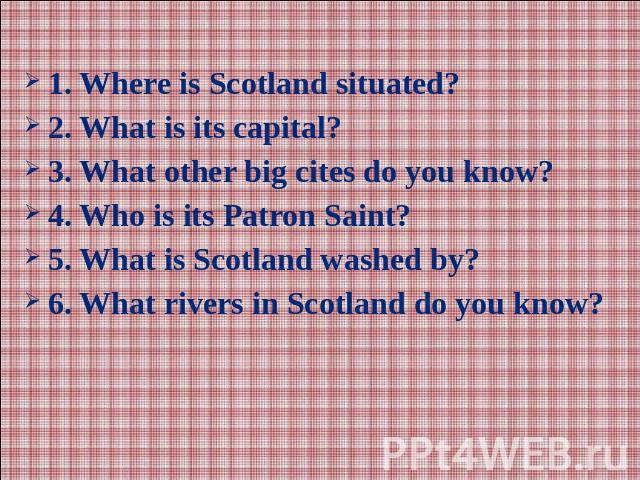 1. Where is Scotland situated?2. What is its capital?3. What other big cites do you know?4. Who is its Patron Saint?5. What is Scotland washed by?6. What rivers in Scotland do you know?